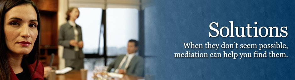 Solutions - When they don't seem possible, mediation can help you find them.